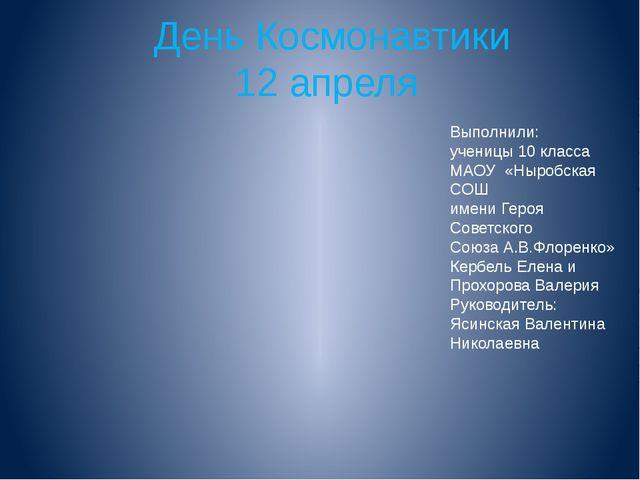 День Космонавтики 12 апреля Выполнили: ученицы 10 класса МАОУ «Ныробская СОШ...