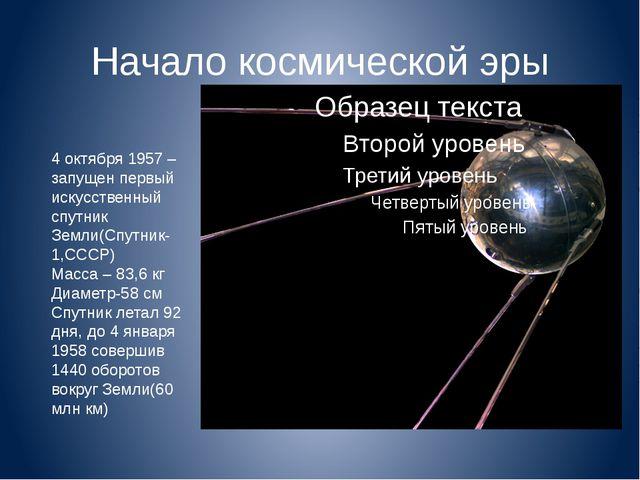 Начало космической эры 4 октября 1957 – запущен первый искусственный спутник...