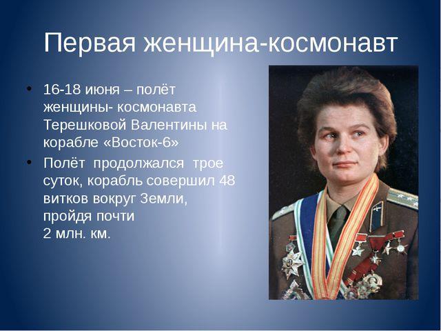 Первая женщина-космонавт 16-18 июня – полёт женщины- космонавта Терешковой Ва...
