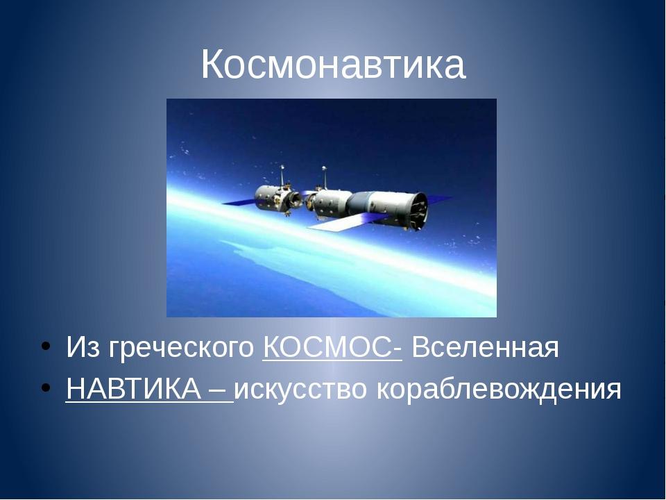 Космонавтика Из греческого КОСМОС- Вселенная НАВТИКА – искусство кораблевожде...