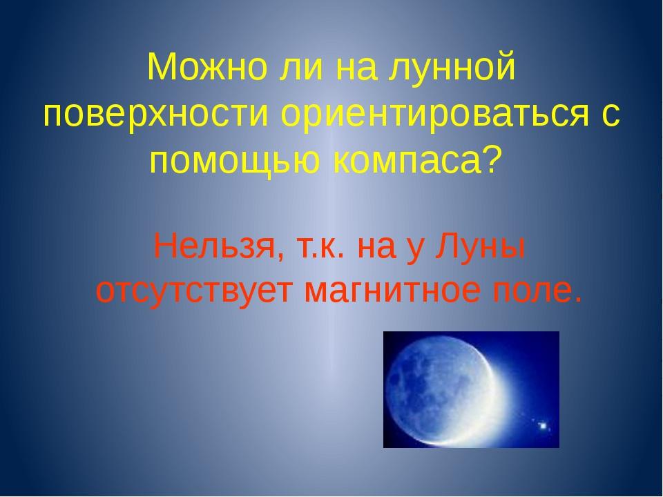 Можно ли на лунной поверхности ориентироваться с помощью компаса? Нельзя, т.к...