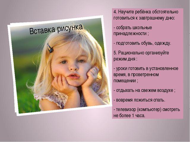 4. Научите ребёнка обстоятельно готовиться к завтрашнему дню: - собрать школ...