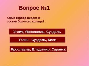 Вопрос №1 Углич, Ярославль, Суздаль Углич , Суздаль, Киев Ярославль, Владимир