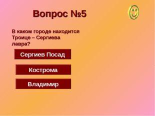 Вопрос №5 Сергиев Посад Кострома Владимир В каком городе находится Троице – С