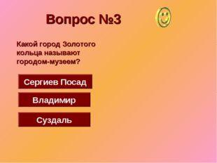 Вопрос №3 Суздаль Сергиев Посад Владимир Какой город Золотого кольца называют