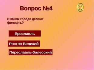 Вопрос №4 Ростов Великий Ярославль Переславль-Залесский В каком городе делают