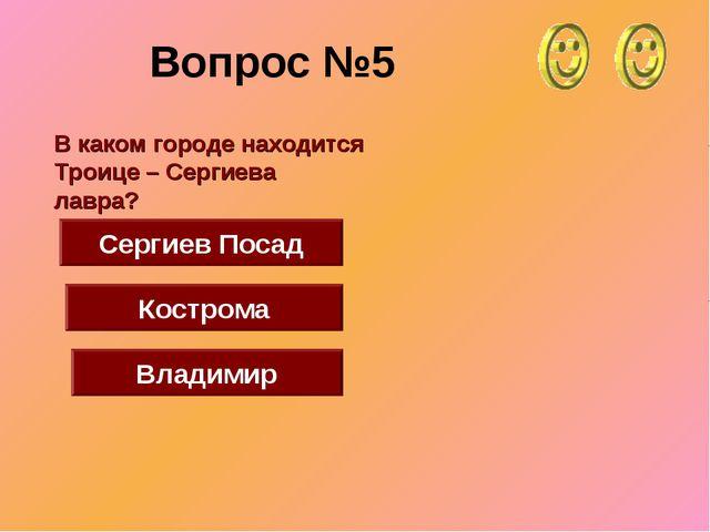 Вопрос №5 Сергиев Посад Кострома Владимир В каком городе находится Троице – С...