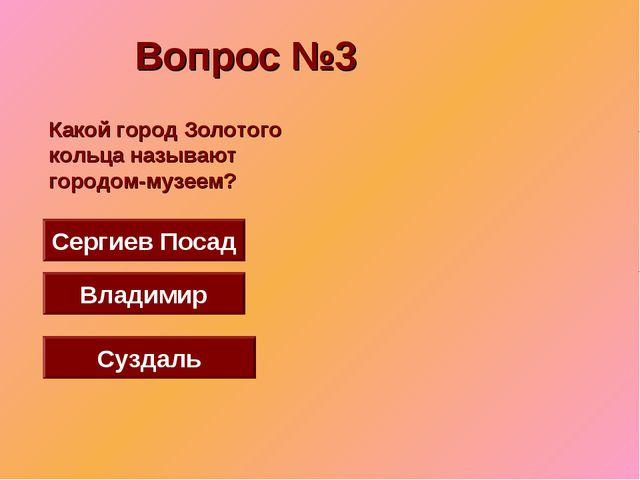 Вопрос №3 Суздаль Сергиев Посад Владимир Какой город Золотого кольца называют...