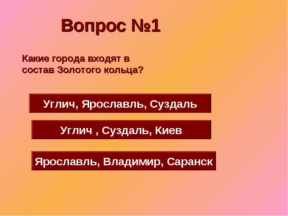 Вопрос №1 Углич, Ярославль, Суздаль Углич , Суздаль, Киев Ярославль, Владимир...