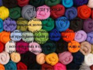 Цели урока ознакомить учащихся с классификацией текстильных волокон; познаком