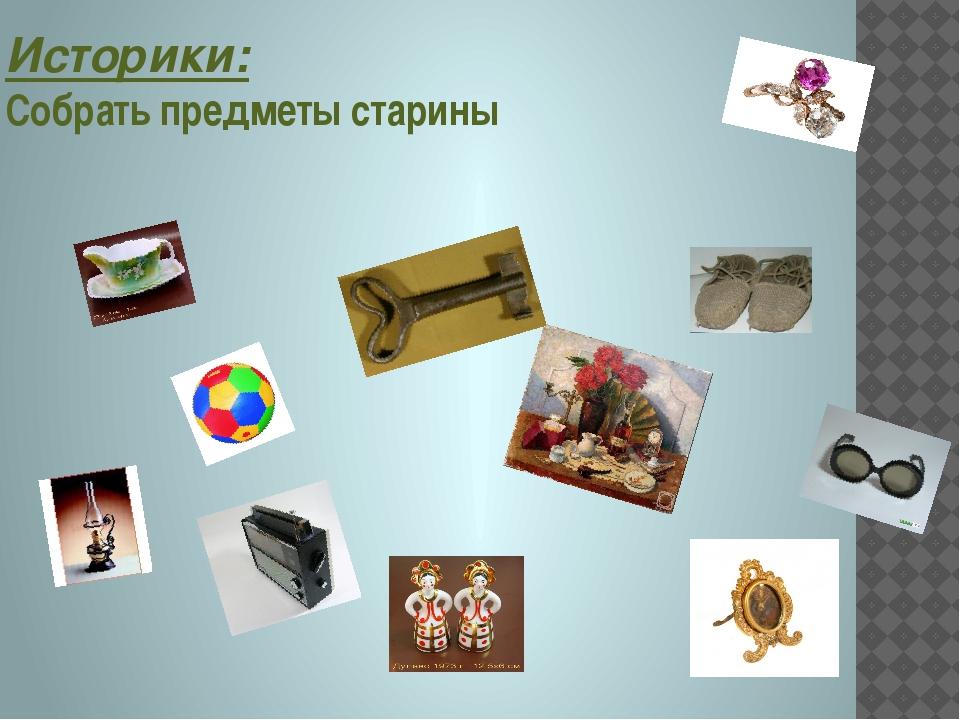 Историки: Собрать предметы старины