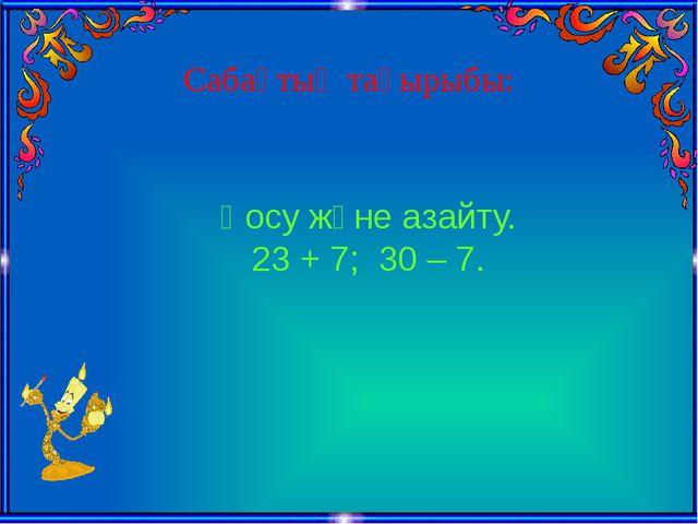 Сабақтың тақырыбы: Қосу және азайту. 23 + 7; 30 – 7.