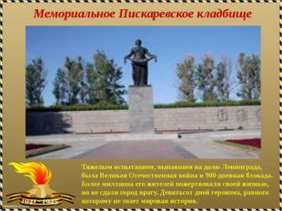 Мемориальное Пискаревское кладбище Тяжелым испытанием, выпавшим на долю Ленин