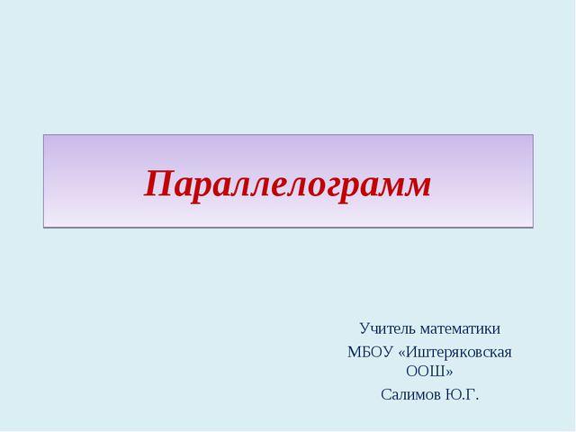 Параллелограмм Учитель математики МБОУ «Иштеряковская ООШ» Салимов Ю.Г.
