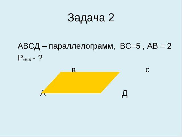 Задача 2 АВСД – параллелограмм, ВС=5 , АВ = 2 РАВСД - ? в с А Д