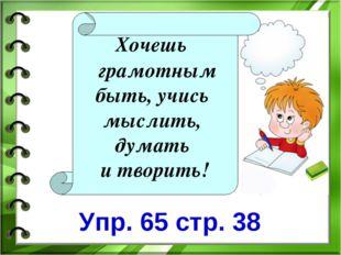 Хочешь грамотным быть, учись мыслить, думать и творить! Упр. 65 стр. 38