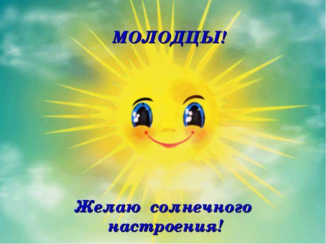 Желаю солнечного настроения! МОЛОДЦЫ!