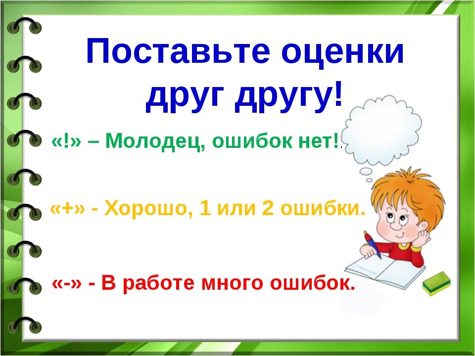 Поставьте оценки друг другу! «!» – Молодец, ошибок нет!. «+» - Хорошо, 1 или...