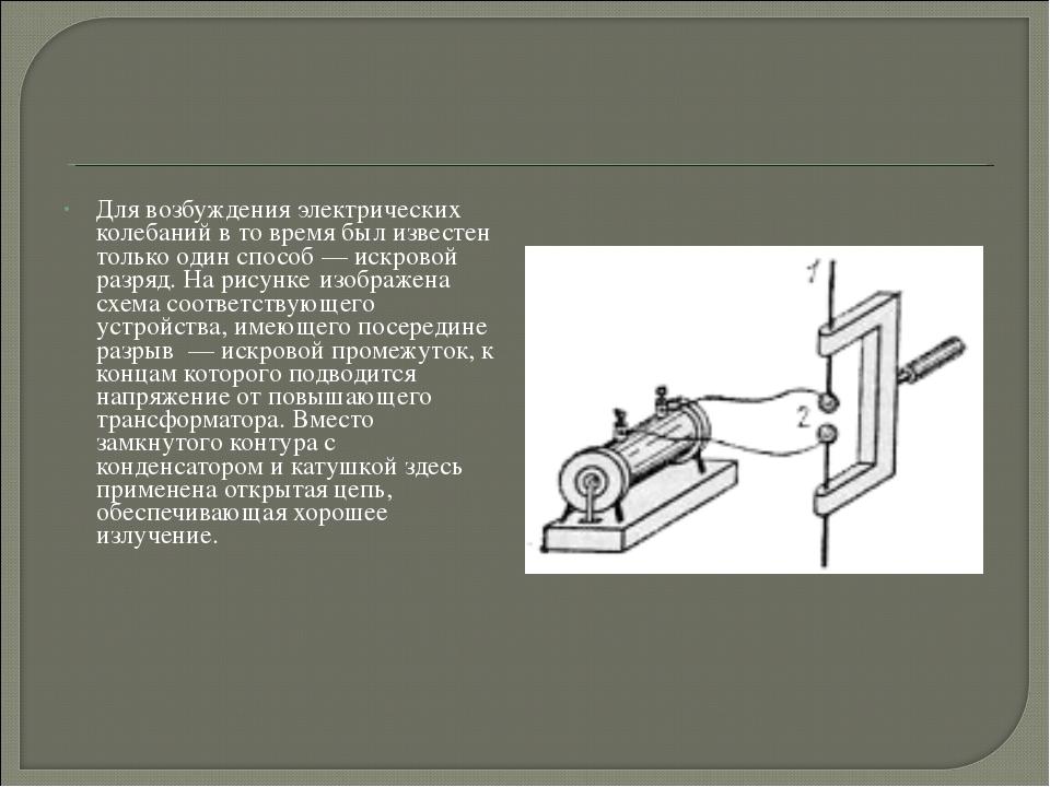 Для возбуждения электрических колебаний в то время был известен только один с...
