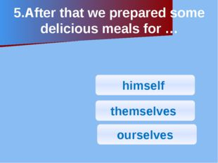 5.After that we prepared some delicious meals for … himself ourselves themsel