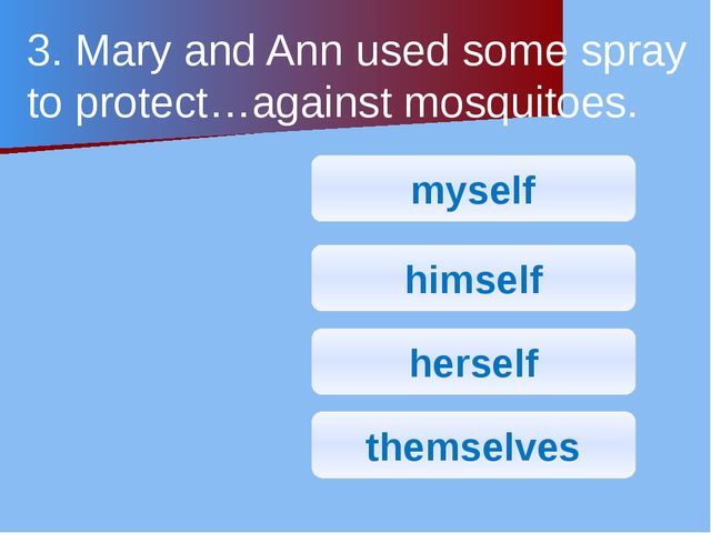 3. Mary and Ann used some spray to protect…against mosquitoes. myself himself...