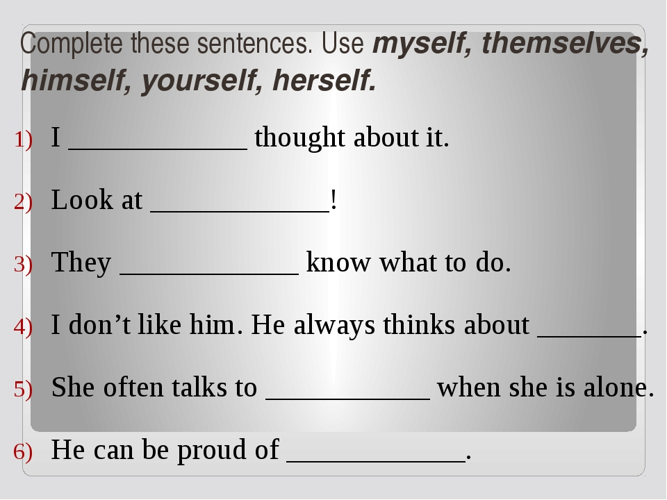 Complete these sentences. Use myself, themselves, himself, yourself, herself....