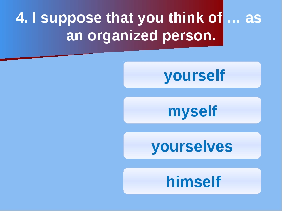 4. I suppose that you think of … as an organized person. yourself myself your...