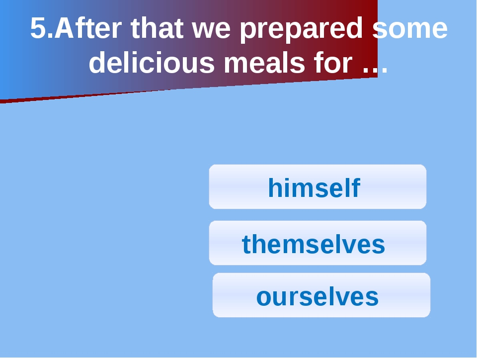 5.After that we prepared some delicious meals for … himself ourselves themsel...