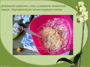 Добавьте майонез, соль и немного молотого перца. Перемешайте яично-сырную пасту