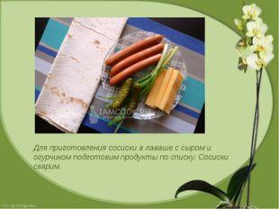 Для приготовления сосиски в лаваше с сыром и огурчиком подготовим продукты по