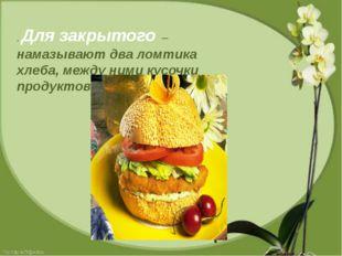 . Для закрытого – намазывают два ломтика хлеба, между ними кусочки продуктов