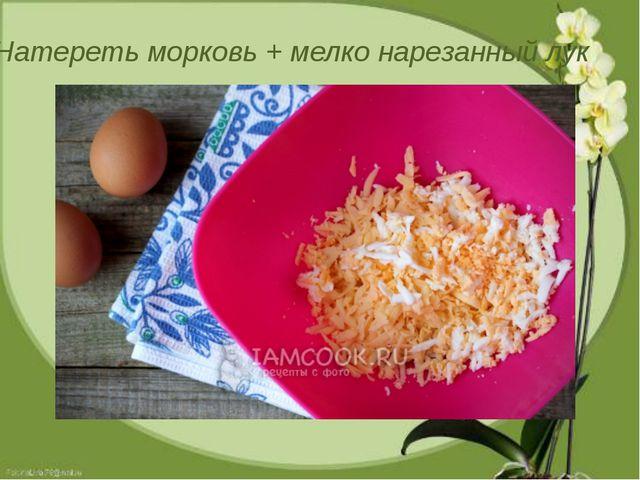 Натереть морковь + мелко нарезанный лук