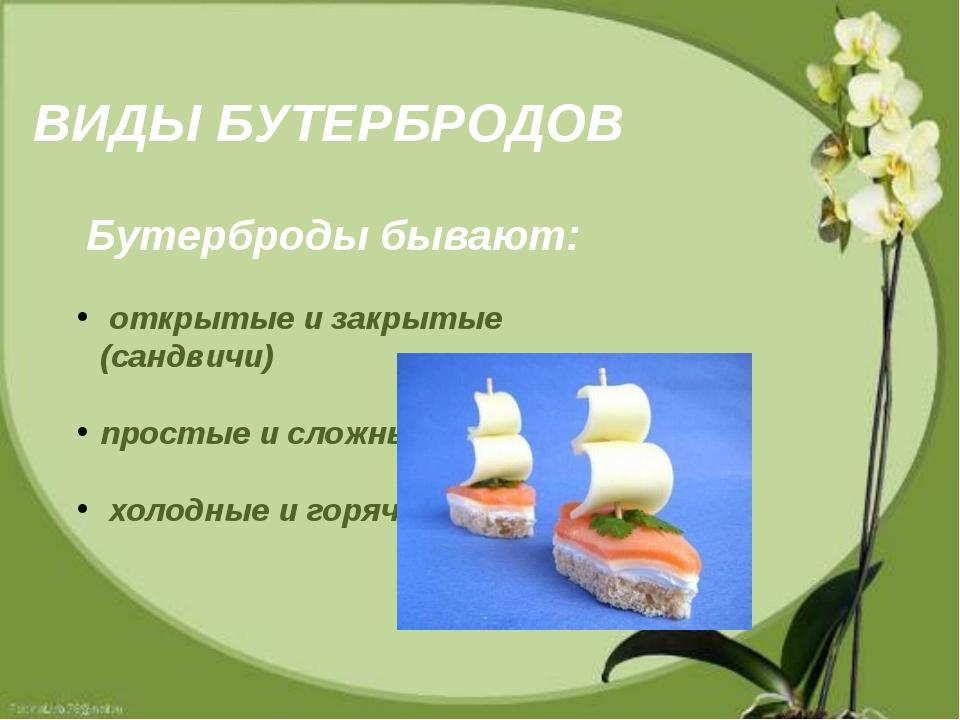 ВИДЫ БУТЕРБРОДОВ Бутерброды бывают: открытые и закрытые (сандвичи) простые и...