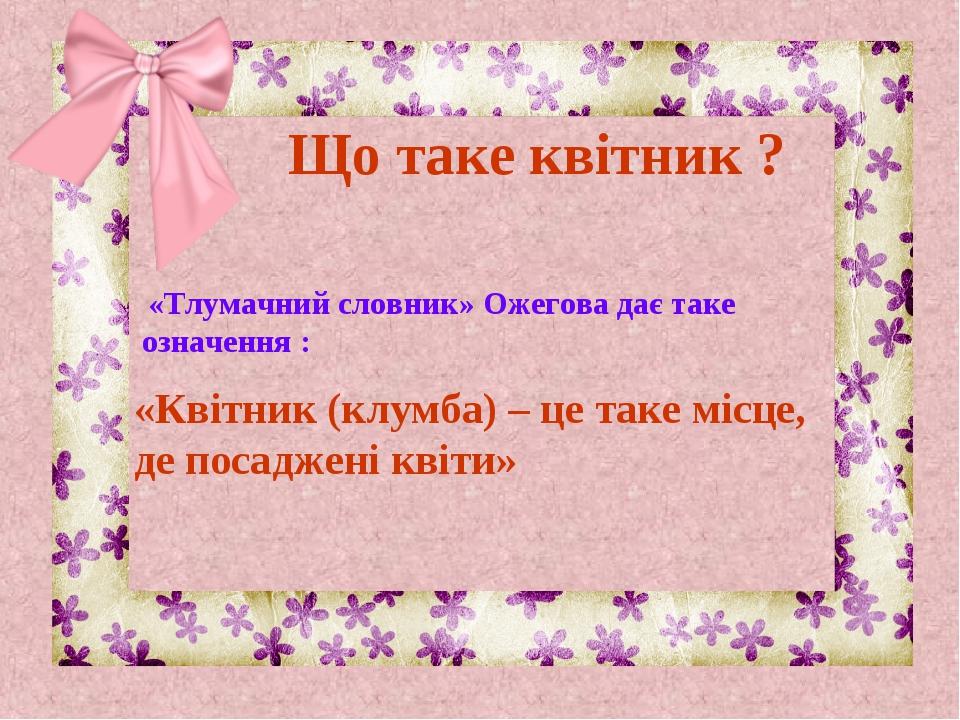 «Квітник (клумба) – це таке місце, де посаджені квіти» Що таке квітник ? «Тлу...