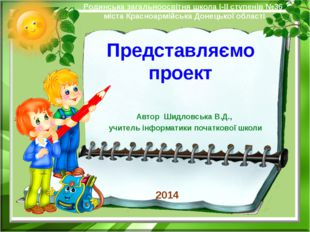 Представляємо проект Автор Шидловська В.Д., учитель інформатики початкової шк