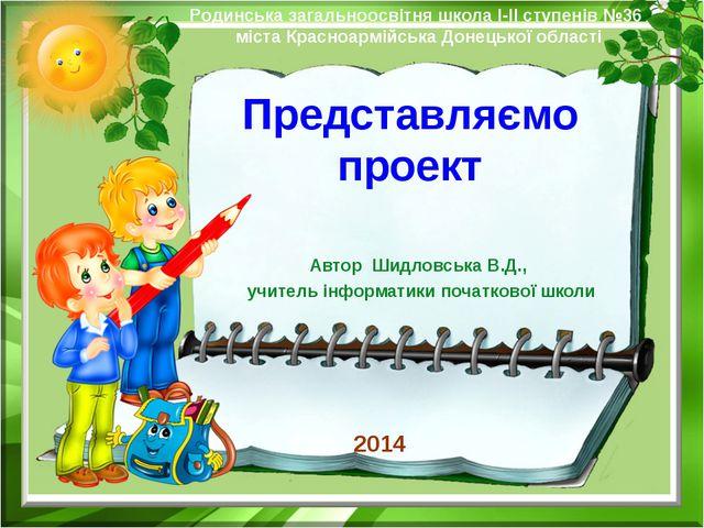 Представляємо проект Автор Шидловська В.Д., учитель інформатики початкової шк...