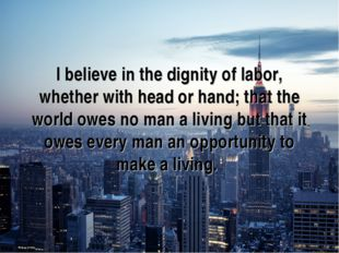 I believe in the dignity of labor, whether with head or hand; that the world