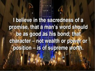 I believe in the sacredness of a promise, that a man's word should be as good