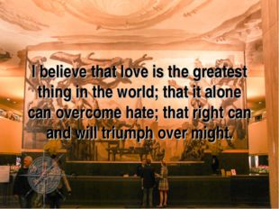 I believe that love is the greatest thing in the world; that it alone can ove
