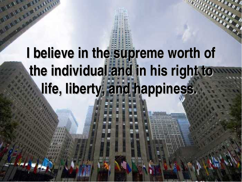 I believe in the supreme worth of the individual and in his right to life, li...