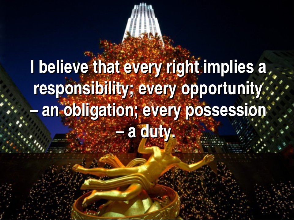 I believe that every right implies a responsibility; every opportunity – an o...