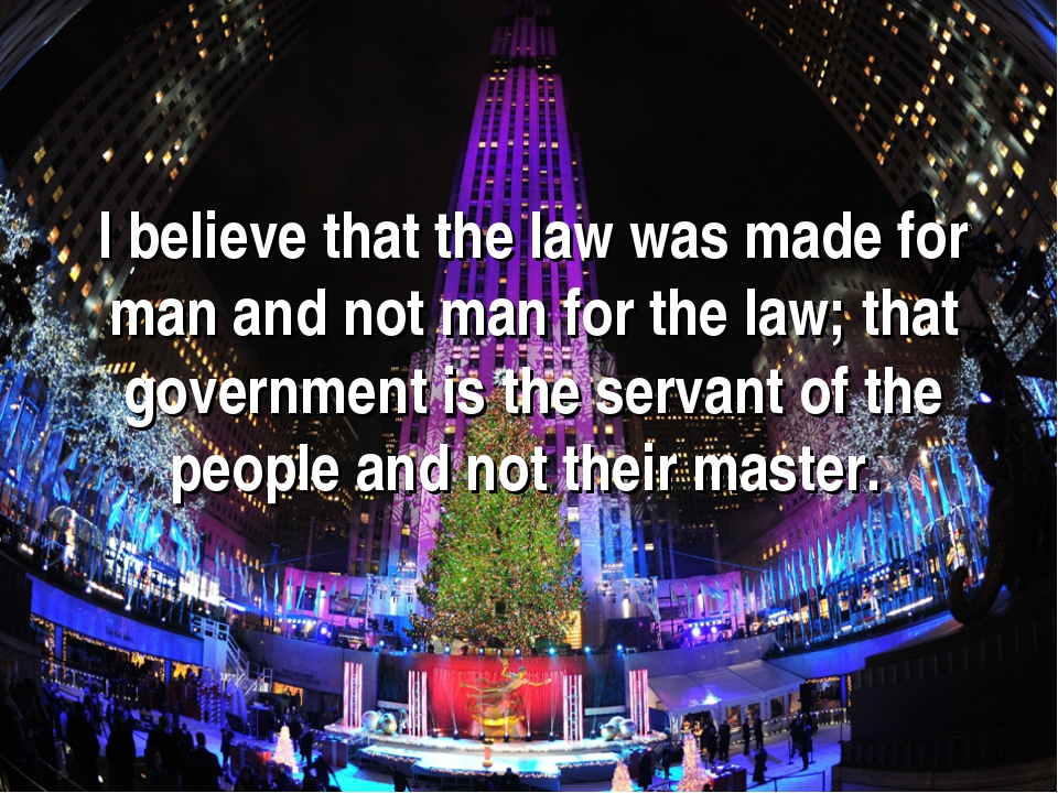 I believe that the law was made for man and not man for the law; that governm...