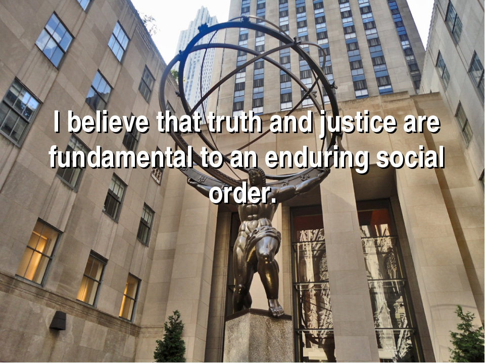 I believe that truth and justice are fundamental to an enduring social order.