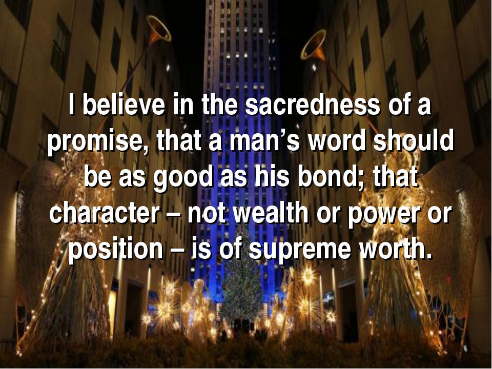 I believe in the sacredness of a promise, that a man's word should be as good...