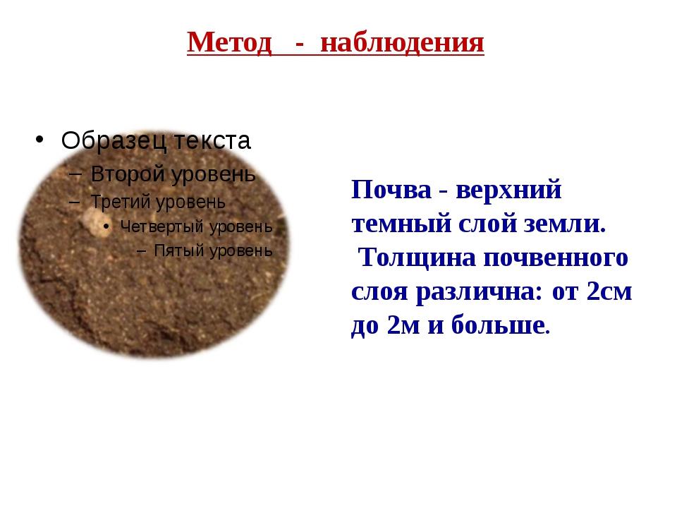 Метод - наблюдения Почва - верхний темный слой земли. Толщина почвенного слоя...