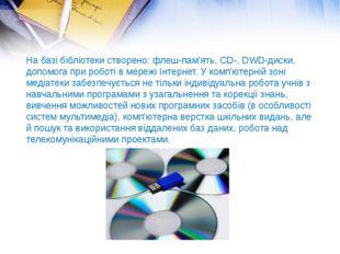 На базі бібліотеки створено: флеш-пам'ять,CD-,DWD-диски, допомога при робот