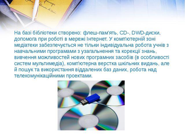 На базі бібліотеки створено: флеш-пам'ять,CD-,DWD-диски, допомога при робот...