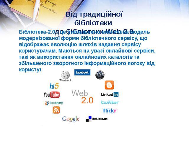 Від традиційної бібліотеки до бібліотеки Web 2.0 Бібліотека-2.0 - це узагальн...