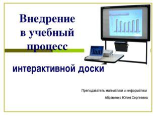 Внедрение в учебный процесс интерактивной доски Преподаватель математики и ин