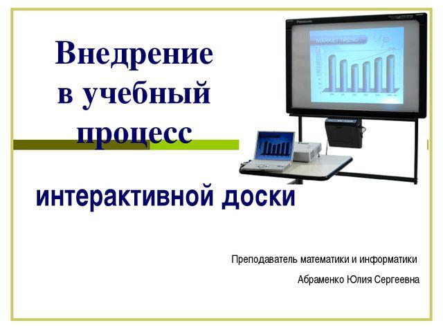 Внедрение в учебный процесс интерактивной доски Преподаватель математики и ин...